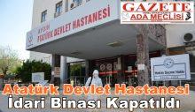 Atatürk Devlet Hastanesi İdari Binası Kapatıldı