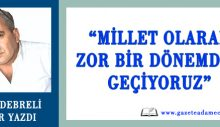 """Hasan Debreli Kacar Yazdı: """"Millet Olarak Zor Bir Dönemden Geçiyoruz"""""""