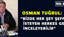 """Osman Tuğrul: """"Bizde her şey şeffaf, isteyen herkes gelip inceleyebilir"""""""