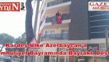 Cumhuriyet Bayramında Kardeş ülke Azerbaycan'a Anlamlı  Destek