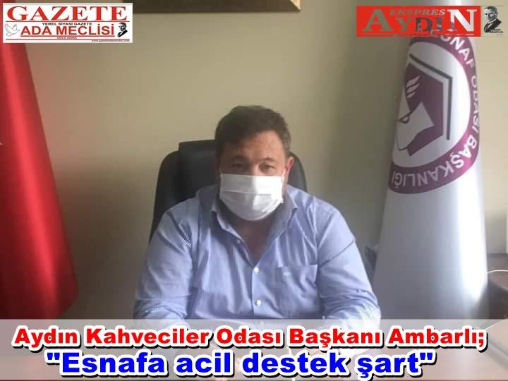 """Aydın Kahveciler Odası Başkanı Ambarlı; """"Esnafa acil destek şart"""""""