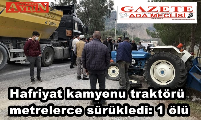 Hafriyat kamyonu traktörü metrelerce sürükledi: 1 ölü