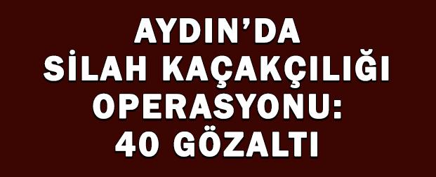 Aydın'da silah kaçakçılığı operasyonu: 40 gözaltı